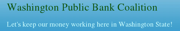 Washington Public Bank Coalition.  Working to create a public bank in Washington State